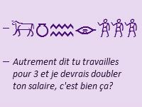 """Hiéroglyphes et traduction """"Autrement dit tu travailles pour 3 et je devrais doubler ton salaire, c'est bien ça ?"""""""